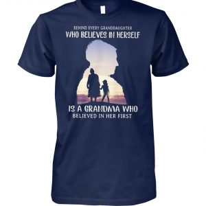 Behind every granddaughter who believes in herself is a grandma who believed in her first unisex cotton tee