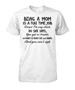 Being a mom is a full time job except no pay check no sick days unisex cotton tee
