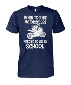 Born to ride motorcycles forced to go to school unisex cotton tee