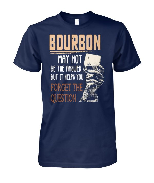 Bourbon may not be the answer but it helps you forget the question unisex cotton tee