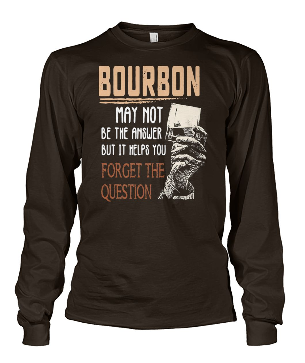 Bourbon may not be the answer but it helps you forget the question unisex long sleeve