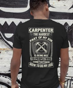 Carpenter the hardest part of my job is being nice shirt