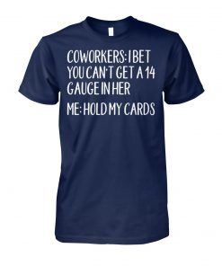 Coworkers I bet you can't get a 14 gauge in her me hold my cards unisex cotton tee