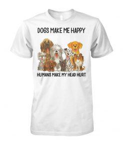 Dogs make me happy humans make my head hurt unisex cotton tee
