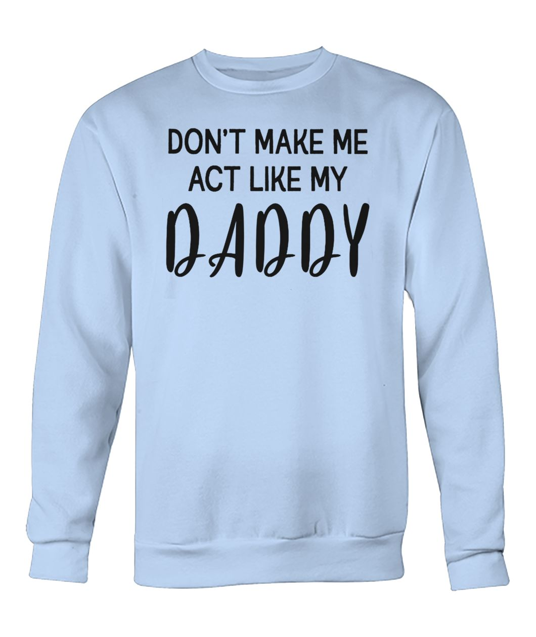 Don't make me act like my daddy crew neck sweatshirt