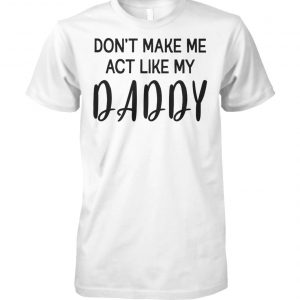 Don't make me act like my daddy unisex cotton tee