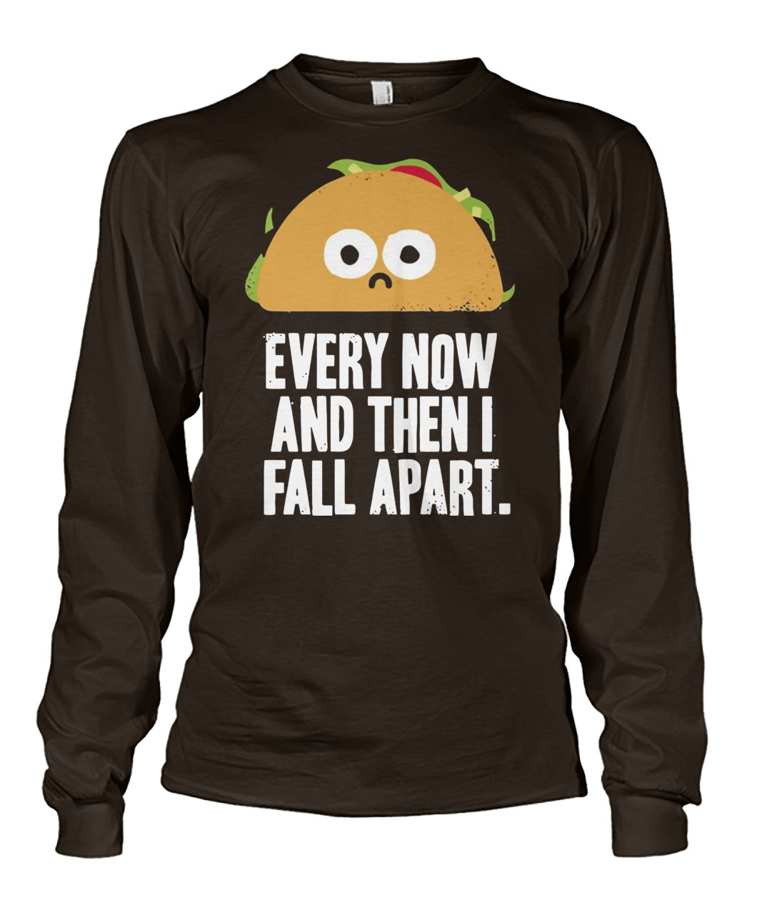 Every now and then I fall apart taco unisex long sleeve