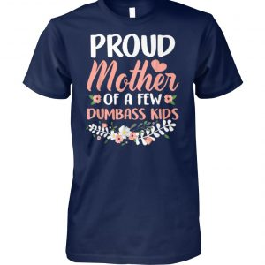 Flower proud mother of a few dumbass kids unisex cotton tee