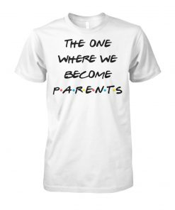 Friend tv show the one where we become parents unisex cotton tee