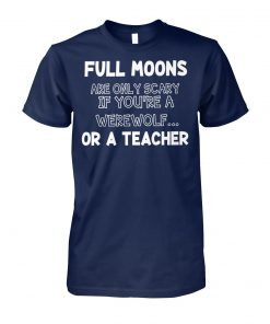 Full moons are only scary if you're a werewolf or a teacher unisex cotton tee