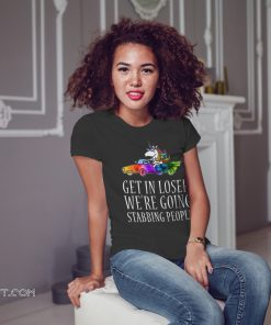 Get in loser we're going stabbing people unicorn shirt