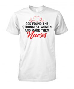 God found the strongest women and made them nurses unisex cotton tee
