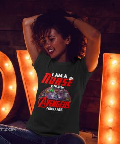 I am a nurse unless avengers need me shirt