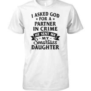 I asked god for a partner in crime he sent me my smartass daughter unisex cotton tee