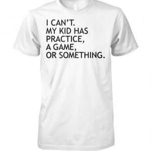 I can't my kid has practice a game or something unisex cotton tee