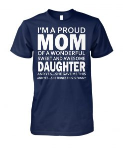 I'm a proud mom of a wonderful sweet and awesome daughter unisex cotton tee