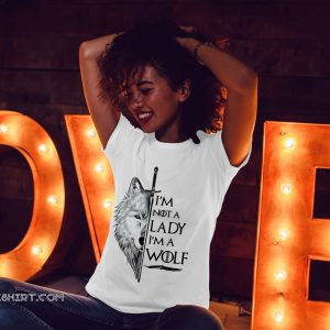 I'm not a lady I'm a wolf game of thrones shirt