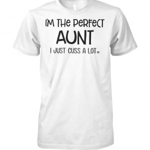 I'm the perfect aunt I just cuss a lot unisex cotton tee