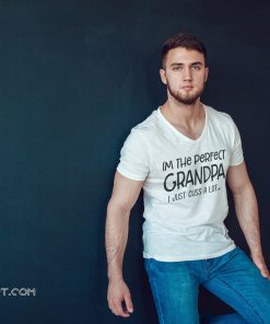 I'm the perfect grandpa I just cuss a lot shirt