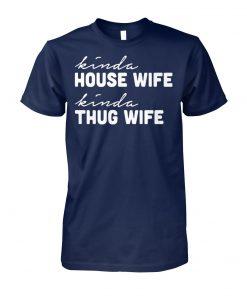 Kinda house wife kinda thug wife unisex cotton tee