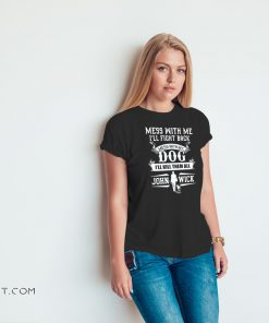 Mess with me I'll fight back mess with my dog I'll kill them all john wick shirt