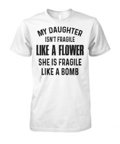 My daughter isn't fragile like a flower she is fragile like a bomb unisex cotton tee
