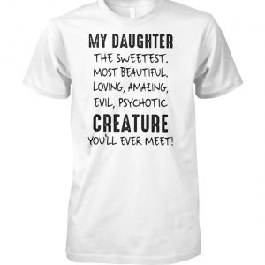 My daughter the sweetest most beautiful loving amazing evil psychotic creature you'll ever meet unisex cotton tee