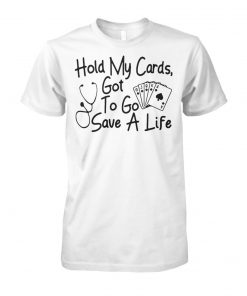 Nurse hold my cards got to go save a life unisex cotton tee