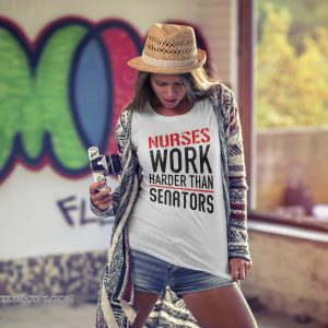Nurses work harder than senators shirt