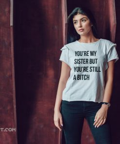 Official you're my sister but you're still a bitch shirt