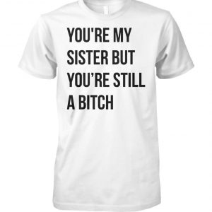 Official you're my sister but you're still a bitch unisex cotton tee