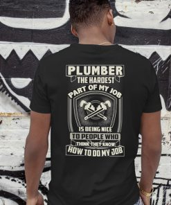 Plumber the hardest part of my job is being nice shirt