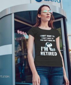 Snoopy I don't want to I don't have to you can't make me I'm retired shirt