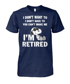 Snoopy I don't want to I don't have to you can't make me I'm retired unisex cotton tee