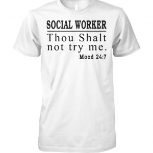 Social worker thou shall not try me mood 247 unisex cotton tee