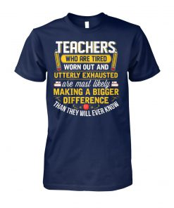 Teacher who are tired worn out and utterly exhausted unisex cotton tee