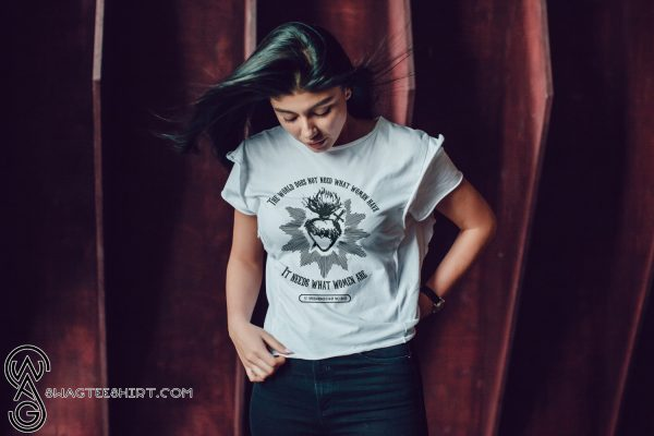 The world does not need what women have it needs shirt
