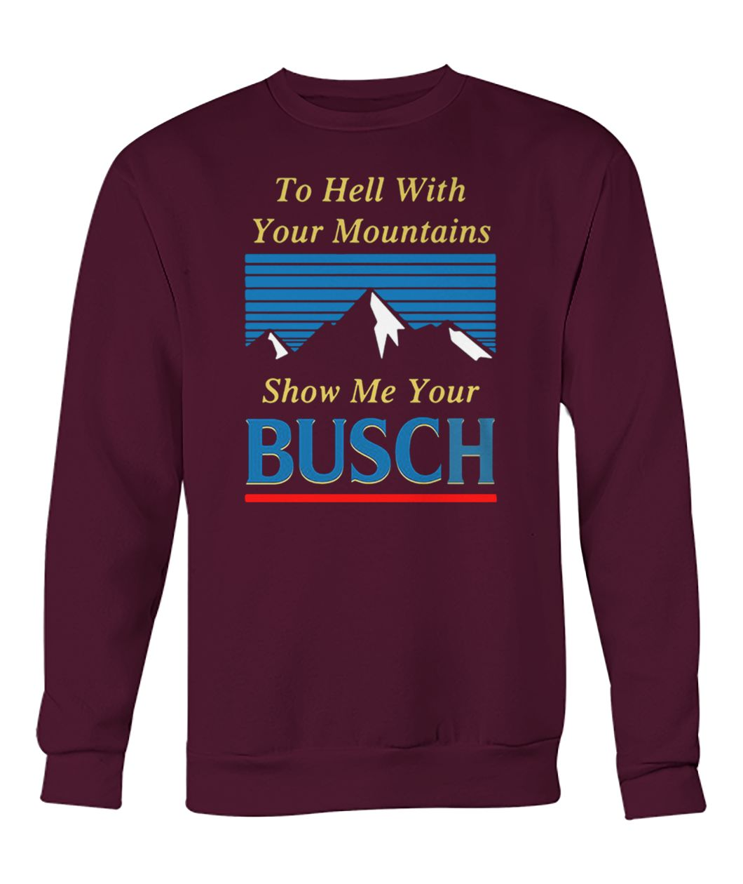 To hell with your mountains show me your busch light crew neck sweatshirt