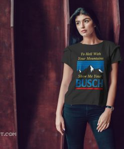 To hell with your mountains show me your busch light shirt
