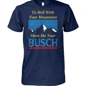 To hell with your mountains show me your busch light unisex cotton tee
