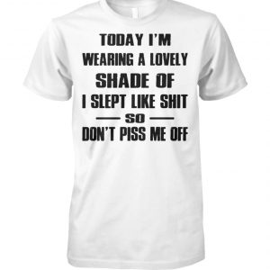 Today I'm wearing a lovely shade of I slept like shit so don't piss me off unisex cotton tee