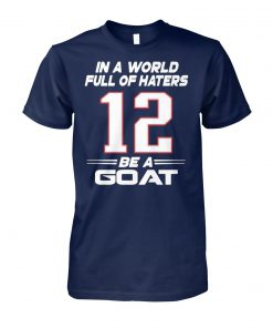 Tom brady 12 in a world full of hates be a goat unisex cotton tee