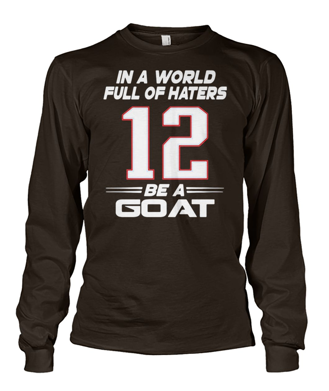 Tom brady 12 in a world full of hates be a goat unisex long sleeve