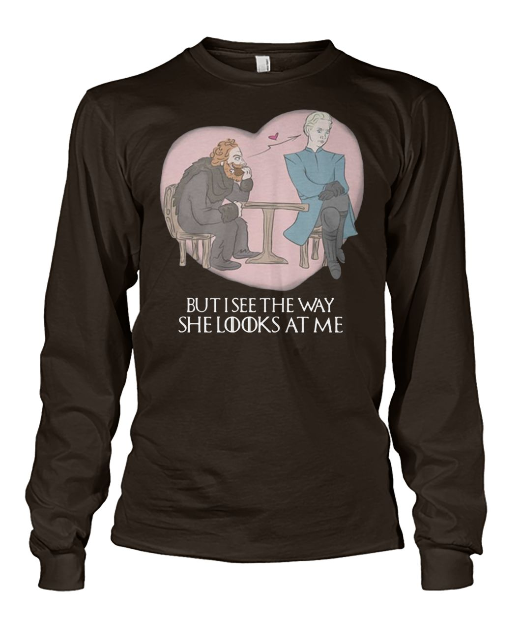 Tormund and brienne but I see the way she looks at me game of thrones unisex long sleeve