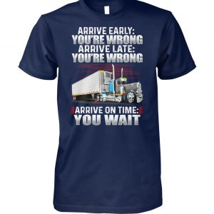 Truck arrive early you re wrong arrive late you're wrong arrive on time you wait unisex cotton tee