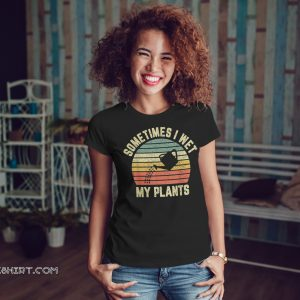 Vintage sometimes I wet my plants shirt