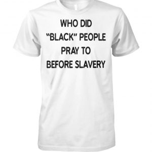 Who did black people pray to before slavery unisex cotton tee
