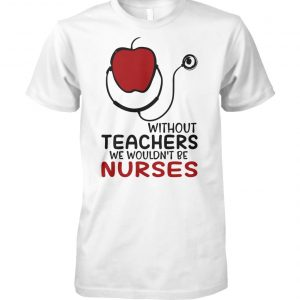 Without teachers we wouldn't be nurses unisex cotton tee