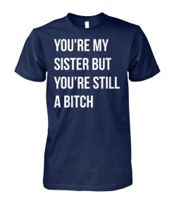 You're my sister but you're still a bitch unisex cotton tee