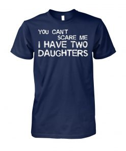 You can't scare me I have two daughters unisex cotton tee